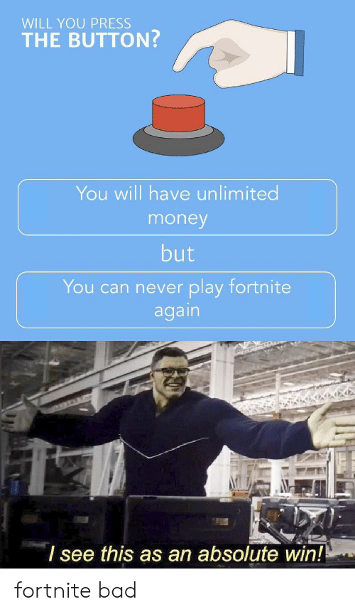 Bad, Money, and Never: WILL YOU PRESS  THE BUTTON?  You will have unlimited  money  but  You can never play fortnite  again  I see this as an absolute win! fortnite bad