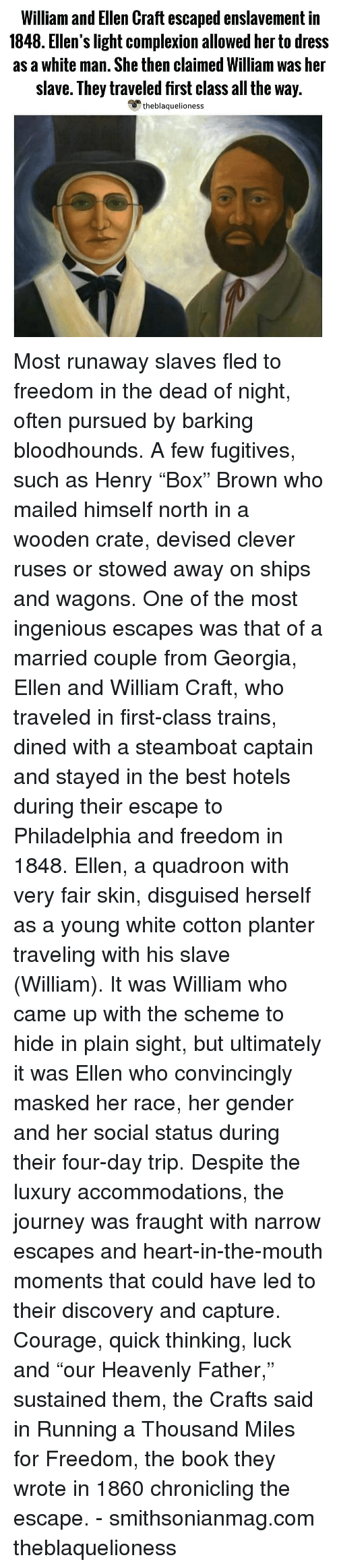 "Journey, Memes, and Best: William and Ellen Craft escaped enslavement in  1848. Ellen's light complexion allowed her to dress  as a white man. She then claimed William was her  slave. They traveled first class all the way.  theblaquelioness Most runaway slaves fled to freedom in the dead of night, often pursued by barking bloodhounds. A few fugitives, such as Henry ""Box"" Brown who mailed himself north in a wooden crate, devised clever ruses or stowed away on ships and wagons. One of the most ingenious escapes was that of a married couple from Georgia, Ellen and William Craft, who traveled in first-class trains, dined with a steamboat captain and stayed in the best hotels during their escape to Philadelphia and freedom in 1848. Ellen, a quadroon with very fair skin, disguised herself as a young white cotton planter traveling with his slave (William). It was William who came up with the scheme to hide in plain sight, but ultimately it was Ellen who convincingly masked her race, her gender and her social status during their four-day trip. Despite the luxury accommodations, the journey was fraught with narrow escapes and heart-in-the-mouth moments that could have led to their discovery and capture. Courage, quick thinking, luck and ""our Heavenly Father,"" sustained them, the Crafts said in Running a Thousand Miles for Freedom, the book they wrote in 1860 chronicling the escape. - smithsonianmag.com theblaquelioness"