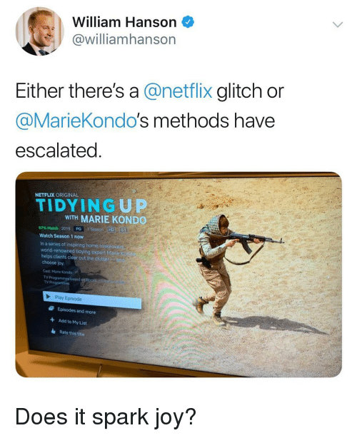 glitch: William Hanson  @williamhanson  Either there's a @netflix glitch or  @MarieKondo's methods have  escalated  NETFLIX ORIGINAL  TIDYINGUP  WITH MARIE KOND  97% Match 2019, paraseason-HD16  Watch Season 1 now  In a series of inspiring home makeover  world-renowned tidying expert Marie Ko  helps clients clear out the clutter an  choose joy  Cast: Marie Kondo  TV Programmes based  TV Programme  Play Episode  Episodes and more  Add to My List  Rate this title  + Does it spark joy?