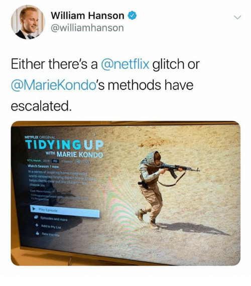 glitch: William Hanson  @williamhanson  Either there's a @netflix glitch or  @MarieKondo's methods have  escalated  NETFLIX ORIGINAL  TIDY IN G UP  WITH MARIE KONDO  97% Match 2010, PG Iisaeon.HD)T6  Watch Season 1 now  in a series of Inspiring home  d tidying expert Mar  helps clients clear out the clutte  choose joy  Mane Kands  TV  Ty  Episodes and more  Add to My List