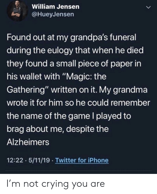 """gathering: William Jensen  @HueyJensen  Found out at my grandpa's funeral  during the eulogy that when he died  they found a small piece of paper in  his wallet with """"Magic: the  Gathering"""" written on it. My grandma  wrote it for him so he could remember  the name of the game I played to  brag about me, des pite the  Alzheimers  12:22 5/11/19 Twitter for iPhone I'm not crying you are"""