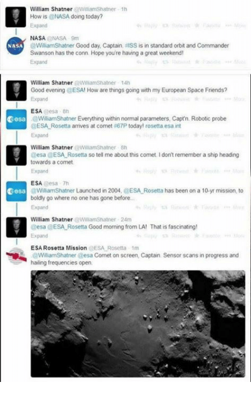 swanson: William Shatner WilliamShatner 1h  How is @NASA doing today?  Expand  NASANASA 9m  @WilliamShatner Good day, Captain, RISS is in standard orbit and Commander  Swanson has the conn Hope you're having a great weekend  Expand  NASA  William Shatner WiliamShatner 14h  Good evening @ESA! How are things going with my European Space Friends?  Expand  ESA esa 8h  cesa  WiliamShatner Everything within normal parameters, Capt'n. Robotic probe  ESA Rosetta arrives at comet #67P today! rosetta esa int  Expand  William Shatner WilliamShatner sh  Desa @ESA Rosetta so tell me about this comet. I don't remember a ship heading  towards a comet  Expand  ESA esa 7h  WilliamShatner Launched in 2004, @ESA Rosetta has been on a 10-yr mission, to  boldly go where no one has gone before..  Expand  cesa  William ShatnerWilliamShatner 24m  esa a ESA-Rosetta Good morning from LA' That is fascinating!  Expand  ESA Rosetta Mission @ESA Rosetta 1m  WilliamShatner esa Comet on screen, Captain  hailing frequencies open  Sensor scans in progress and