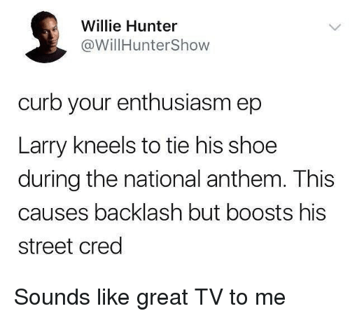 Funny, Curb Your Enthusiasm, and National Anthem: Willie Hunter  @WillHunterShow  curb your enthusiasm ep  Larry kneels to tie his shoe  during the national anthem. This  causes backlash but boosts his  street cred Sounds like great TV to me