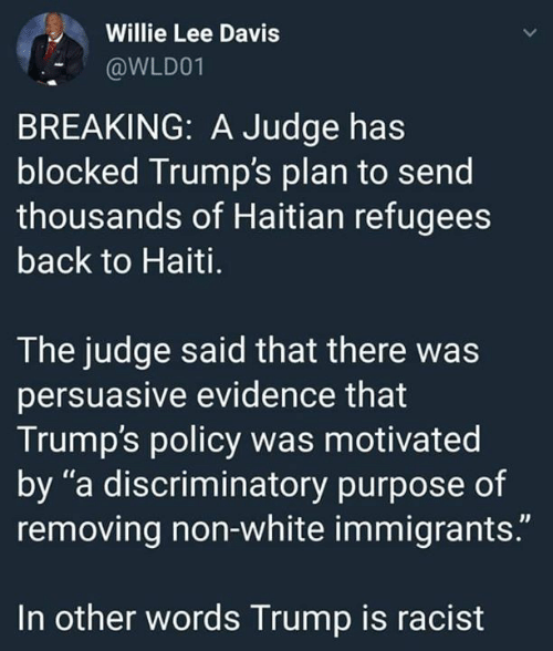 """willie: Willie Lee Davis  @WLD01  BREAKING: A Judge has  blocked Trump's plan to send  thousands of Haitian refugees  back to Haiti.  The judge said that there was  persuasive evidence that  Trump's policy was motivated  by """"a discriminatory purpose of  removing non-white immigrants.""""  In other words Trump is racist"""