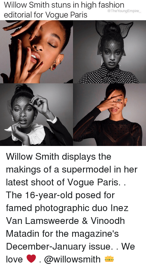 high fashion: Willow Smith stuns in high fashion  @The Young Empire  editorial for Vogue Paris Willow Smith displays the makings of a supermodel in her latest shoot of Vogue Paris. . The 16-year-old posed for famed photographic duo Inez Van Lamsweerde & Vinoodh Matadin for the magazine's December-January issue. . We love ❤️ . @willowsmith 👑