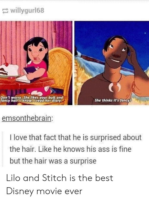 Diary: willygur168  Don't worry, She likes your butt and  fancy hair know. Uread her diary  She thinks it's fancy?  emsonthebrain:  I love that fact that he is surprised about  the hair. Like he knows his ass is fine  but the hair was a surprise Lilo and Stitch is the best Disney movie ever