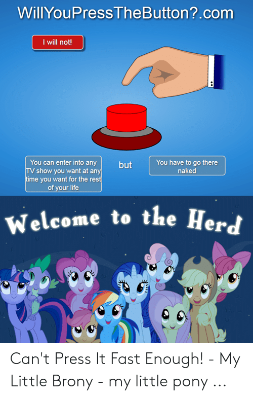 Little Brony: WillYouPressTheButton?.com  I will not!  You can enter into any  TV show you want at any  ime you want for the rest  of your life  You have to go there  naked  Welcome to the Herd Can't Press It Fast Enough! - My Little Brony - my little pony ...