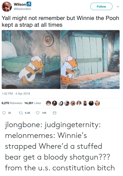 Winnie the Pooh: Wilson o  Follow  @Badoodled  Yall might not remember but Winnie the Pooh  kept a strap at all times  1:02 PM - 4 Apr 2018  6,270 Retweets 14,351 Likes  L6.3K  33  14K jlongbone: judgingeternity:  melonmemes: Winnie's strapped Where'd a stuffed bear get a bloody shotgun???  from the u.s. constitution bitch