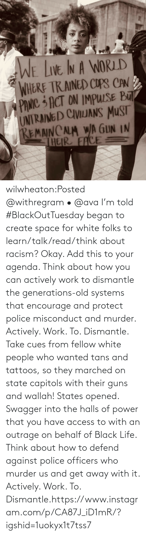 for: wilwheaton:Posted @withregram • @ava I'm told #BlackOutTuesday began to create space for white folks to learn/talk/read/think about racism? Okay. Add this to your agenda. Think about how you can actively work to dismantle the generations-old systems that encourage and protect police misconduct and murder. Actively. Work. To. Dismantle. Take cues from fellow white people who wanted tans and tattoos, so they marched on state capitols with their guns and wallah! States opened. Swagger into the halls of power that you have access to with an outrage on behalf of Black Life. Think about how to defend against police officers who murder us and get away with it. Actively. Work. To. Dismantle.https://www.instagram.com/p/CA87J_iD1mR/?igshid=1uokyx1t7tss7