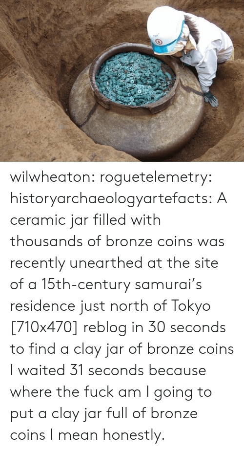 Samurai, Tumblr, and Blog: wilwheaton: roguetelemetry:  historyarchaeologyartefacts: A ceramic jar filled with thousands of bronze coins was recently unearthed at the site of a 15th-century samurai's residence just north of Tokyo [710x470] reblog in 30 seconds to find a clay jar of bronze coins   I waited 31 seconds because where the fuck am I going to put a clay jar full of bronze coins I mean honestly.