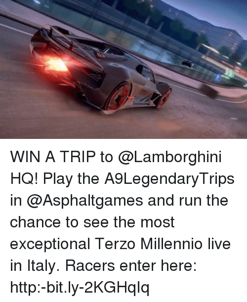 exceptional: WIN A TRIP to @Lamborghini HQ! Play the A9LegendaryTrips in @Asphaltgames and run the chance to see the most exceptional Terzo Millennio live in Italy. Racers enter here: http:-bit.ly-2KGHqIq