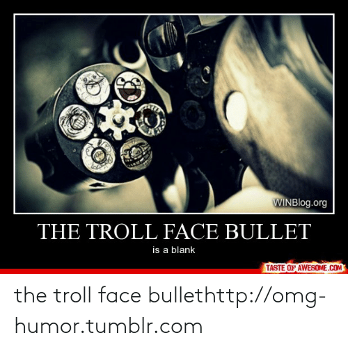troll face: WINBlog.org  THE TROLL FACE BULLET  is a blank  TASTE OF AWESOME.COM the troll face bullethttp://omg-humor.tumblr.com