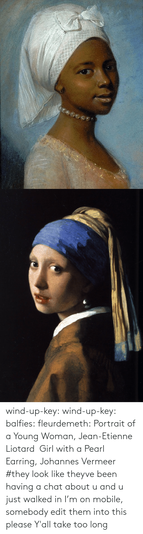 young woman: wind-up-key: wind-up-key:   balfies:  fleurdemeth:  Portrait of a Young Woman, Jean-Etienne Liotard  Girl with a Pearl Earring, Johannes Vermeer   #they look like theyve been having a chat about u and u just walked in   I'm on mobile, somebody edit them into this please   Y'all take too long