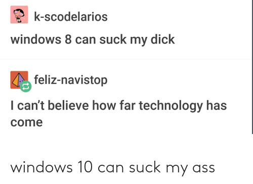 Suck: windows 10 can suck my ass