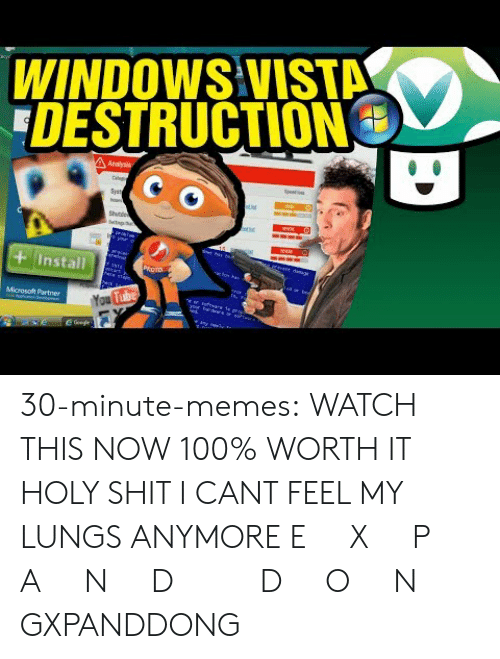 Anaconda, Memes, and Microsoft: WINDOWS VISTA  DESTRUCTION  Install  Microsoft Partner 30-minute-memes: WATCH THIS NOW  100% WORTH IT HOLY SHIT I CANT FEEL MY LUNGS ANYMORE   E X P A N D D O N GXPANDDONG