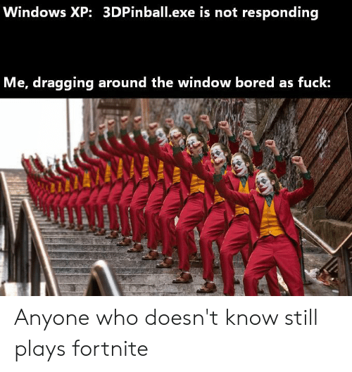Bored, Windows, and Fuck: Windows XP: 3DPinball.exe is not responding  Me, dragging around the window bored as fuck: Anyone who doesn't know still plays fortnite