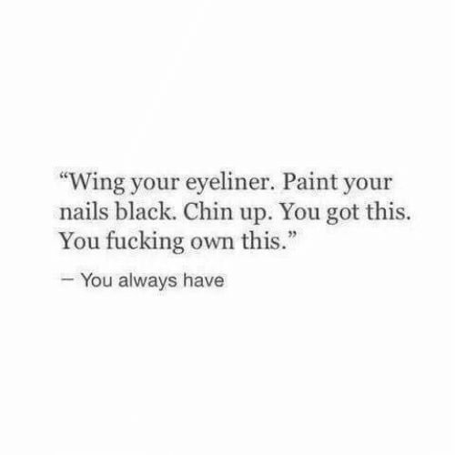 "Fucking, Black, and Nails: ""Wing your eyeliner. Paint your  nails black. Chin up. You got this.  You fucking own this.  You always have"