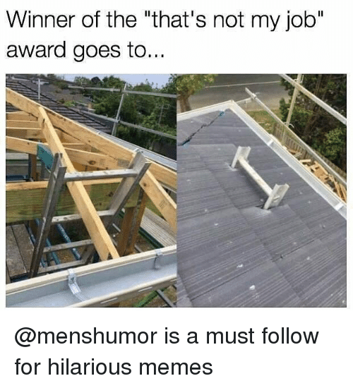 "not my job award: Winner of the ""that's not my job""  award goes to.. @menshumor is a must follow for hilarious memes"