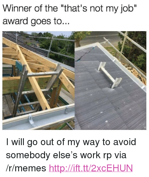"not my job award: Winner of the ""that's not my job""  award goes to.. <p>I will go out of my way to avoid somebody else&rsquo;s work rp via /r/memes <a href=""http://ift.tt/2xcEHUN"">http://ift.tt/2xcEHUN</a></p>"
