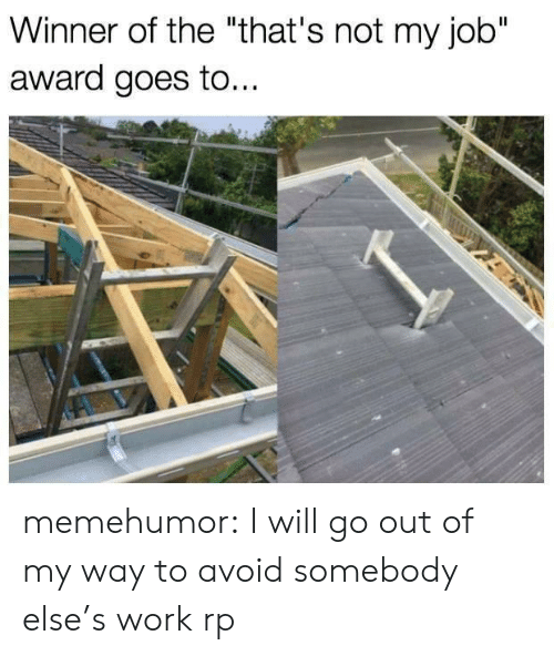 "not my job award: Winner of the ""that's not my job""  award goes to.. memehumor:  I will go out of my way to avoid somebody else's work rp"