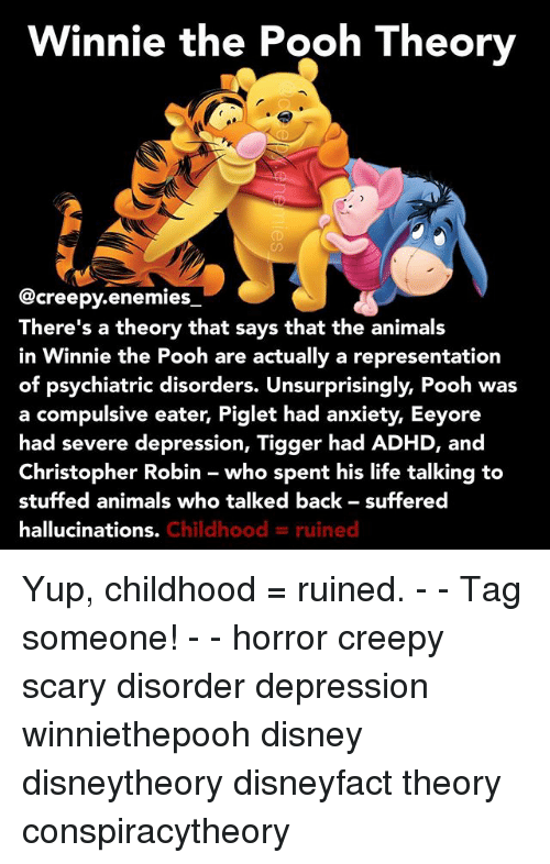 Tiggered: Winnie the Pooh Theory  @creepy enemies  There's a theory that says that the animals  in Winnie the Pooh are actually a representation  of psychiatric disorders. Unsurprisingly, Pooh was  a compulsive eater, Piglet had anxiety, Eeyore  had severe depression, Tigger had ADHD, and  Christopher Robin who spent his life talking to  stuffed animals who talked back suffered  hallucinations.  Childhood ruined Yup, childhood = ruined. - - Tag someone! - - horror creepy scary disorder depression winniethepooh disney disneytheory disneyfact theory conspiracytheory