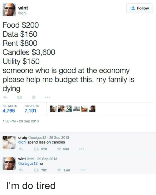 utility: wint  @dril  Follow  Food $200  Data $150  Rent $800  Candles $3,600  Utility $150  someone who is good at the economy  please help me budget this. my family is  dying  RETWEETS  FAVORITES  4,766 7,191  1:06 PM -29 Sep 2013  craig @craigus12. 29 Sep 2013  @dril spend less on candles  610  648  wint @dril 29 Sep 2013  @craigus12 no  737  1.4K I'm do tired