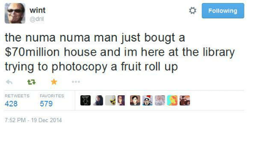 House, Library, and Following: wint  @dril  Following  the numa numa man just bougt a  $70million house and im here at the library  trying to photocopy a fruit roll up  £7  RETWEETS  FAVORITES  428  579  7:52 PM- 19 Dec 2014