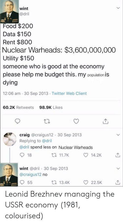 utility: wint  @dril  Food $200  Data $150  Rent $800  Nuclear  Warheads: $3,600,000,000  Utility $150  someone who is good at the economy  please help me budget this. my population is  dying  12:06 am 30 Sep 2013 Twitter Web Client  60.2K Retweets  98.9K Likes  craig @craigus12 30 Sep 2013  Replying to @dril  @dril spend less on Nuclear Warheads  18  t 11.7K  14.2K  wint @dril 30 Sep 2013  @craigus12 no  t 13.4K  O 22.5K Leonid Brezhnev managing the USSR economy (1981, colourised)