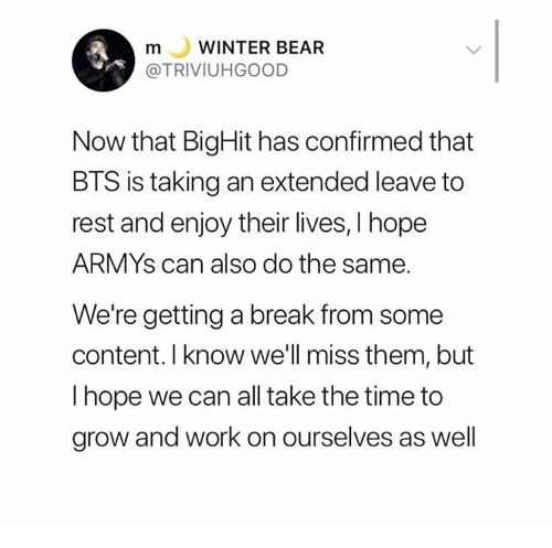 Confirmed: WINTER BEAR  m  L  @TRIVIUHGOOD  Now that BigHit has confirmed that  BTS is taking an extended leave to  rest and enjoy their lives, I hope  ARMYS can also do the same.  We're getting a break from some  content. I know we'll miss them, but  I hope we can all take the time to  grow and work on ourselves as well
