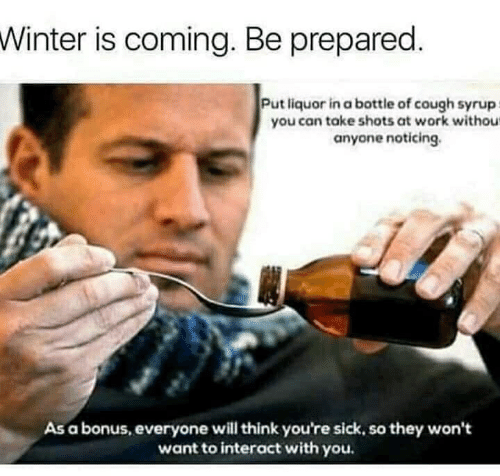 Winter, Work, and Sick: Winter is coming. Be prepared.  Put liquor in a bottle of cough syrup  you can take shots at work withous  anyone noticing.  As a bonus, everyone will think you're sick, so they won't  want to interact with you.