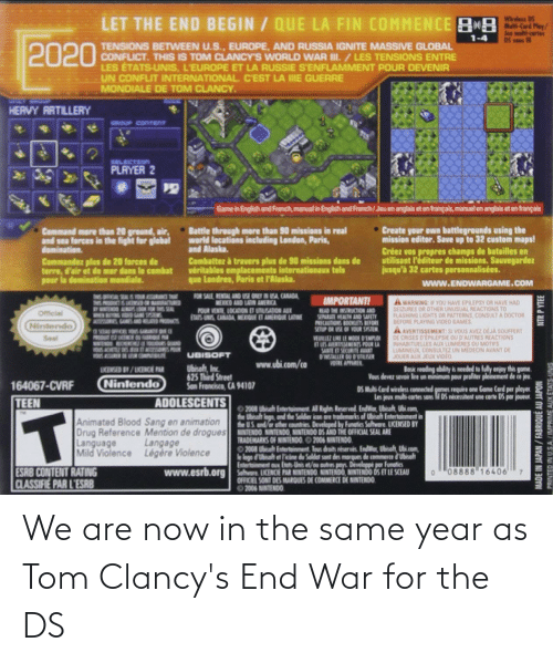 champs: Wireless DS  LET THE END BEGIN / QUE LA FIN COMMENCE 8  Jee muti-cartes  1-4  2020  TENSIONS BETWEEN U.S., EUROPE, AND RUSSIA IGNITE MASSIVE GLOBAL  CONFLICT. THIS IS TOM CLANCY'S WORLD WAR II. /LES TENSIONS ENTRE  LES ÉTATS-UNIS, L'EUROPE ET LA RUSSIE SENFLAMMENT POUR DEVENIR  UN CONFLIT INTERNATIONAL C'EST LA IIE GUERRE  MONDIALE DE TOM CLANCY.  HERVY ARTILLERY  GROUP CONTENT  SELECTION  PLAYER 2  Game in English and French, manual in English and French/Jeu en anglais et en français, manuel en anglais et en français  • Battle through more than 90 missions in real  world locations including London, Paris,  and Alaska.  Combatter à travers plus de 90 missions dans de  veritables emplacements internationaux tels  que Londres, Paris et l'Alaska.  Create your own battlegrounds using the  mission editor. Save up to 32 custom maps!  Créez vos propres champs de batailles en  utilisant P'éditeur de missions. Sauvegardez  jusqu'à 32 cartes personnalisées.  Command mare than 20 ground, air,  and sea forces in the fight for glabal  domination.  Commandez plus de 20 farces de  terre, d'air et de mer dans le combat  pour la domination mandiale.  www.ENDWARGAME.COM  FOR SALE RENTAL AND USE ONEY IN USA CANADA  MEXKO AND LATN AMERICA  THIS OICA SEAL 1OR ASURACE THur  THIS PRODCT& a  IMPORTANT!  A WARNING IF YOU HAVE EPRLEPSY OR HAVE HAD  SEIZURES OR OTHER UNUSUAL REACTIONS TO  FLASHING LIGHTS OR PATTERNS, CONSULT A DOCTOR  BEFORE PLAYING VIDEO GAMES  AAVERTISSEMENT: SI VOUS AVEZ DEJA SOUFFERT  DE CRISES DEPILEPSIE OU D'AUTRES REACTIONS  INHABITUELLES AUX LUMIERES OU MOTIFS  LUMINEUX CONSULTEZ UN MEDECIN AVANT DE  JOUER AUX JEUX VIDEO  WK SHI HOH NOU SAn DONIN A  POUR VENTE LOCATION ET UTLISADION AUX  TATS UNIS CANADA MEXIQUE ET AMERIOU LATINE  READ THE INSTRUCTION AND  SAPARATE MEALTH AND SWETY  PRECAUTIONS BOOKLETS BEFORE  SETUP OR USE OF VOUR SYSTEM  Official  WH G OO GAME S  MTESORIES GANES MO D PRODCS  Nintendo  Seal  OF SOTAO OFFICE S GARN NG  PRODUT EST UKENCH OU R PAR  WWENDO WECHERCHEU TOOURS OUAND  1OUS ACHETE DRS U S POUR  WONS HUSHID DN LEERI  WURLEZ LRE LE MOOE D'EMPLOI  BLES AVERTISSENENTS POUR LA  SANTE ET SECURITE AVANT  DINSTALLER OU DUTLISER  VOIRE APPARER  UBISOFT  www.ubi.com/ca  Ubisoft, Inc.  625 Third Street  San Francisco, CA 94107  UCKENSED BV /ICENCIE PAR  Basic reading obility is needed to folly enjoy this gome.  Vous devez savoir lre un minimum pour profiter pleinement de ce jeu.  Nintendo  164067-CVRF  DS Muhi Card wireless connected gemes require one Game Card per player.  les jeux muhi cortes sons M DS nécessitent une corte DS par joueur  TEEN  ADOLESCENTS  O 2008 Uhiet Entertainment Al Righn Reserved Endior, Ubisoft, Ubi com  the Ubicah logo, and the Soldier icon are rademarks ef Ubisoh Entertainment in  he US. and/or other countries Developed by Funatics Software LICENSED BY  Drug Reference Mention de drogues INTENDO NINTENDO, NINTENDO DS AND THE OFFICIAL SEAL ARE  IT  Animated Blood Sang en animation  TRADEMARKS OF NINTENDO. O 2006 NINTENDO.  08 Ubrah Enterteinment. Tous droits réservès. EndWor, Ubisolt, Ubi.com  le logo dUbisoft et Tkine du Soldet sont des morques de commete d'Ubisolt  Entertainment oux Ese-Unis et/ou outres pays. Developpé por Funatics  Language  Mild Violence Légère Violence  Langage  ESRB CONTENT RATING  CLASSIFIE PAR L'ESRB  www.esrb.org Sahwre. UKERCE PAR RENTENDO NINTENDO, NINTEND0 tS ET LE SCEAU  08888 16406  7.  OFFICIEL SONT DES MARQUES DE COMMERCE DE NINTENDO  2006 NINTENDO  MADE IN JAPAN/FABRIQUE AU JAPON  PRINTED IN USA/IMPRIME AUX ÉTATS-UNIS  NTR P YTEE We are now in the same year as Tom Clancy's End War for the DS