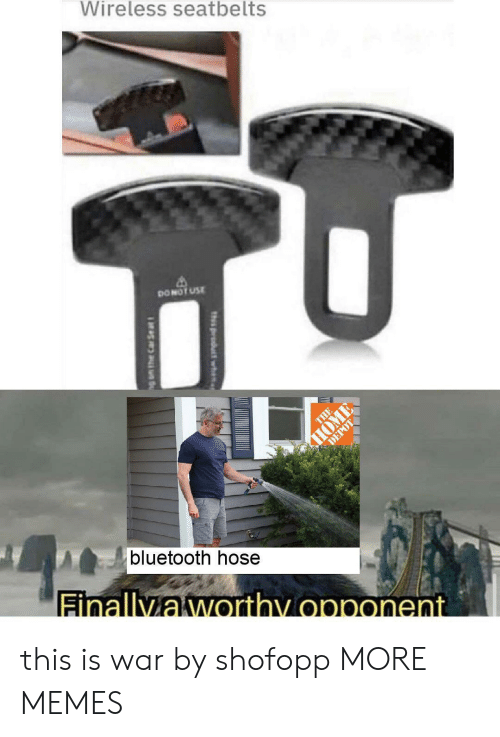 hose: Wireless seatbelts  DONOT USE  THE  HOME  DEPOT  bluetooth hose  Finallyaworthy opponent  th product wh  g am the Car Se at this is war by shofopp MORE MEMES