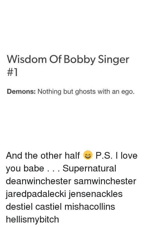 Memes, 🤖, and The Others: Wisdom of Bobby Singer  #1  Demons: Nothing but ghosts with an ego And the other half 😄 P.S. I love you babe . . . Supernatural deanwinchester samwinchester jaredpadalecki jensenackles destiel castiel mishacollins hellismybitch