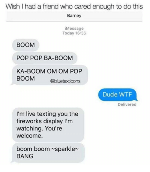 boom boom: Wish I had a friend who cared enough to do this  Barney  iMessage  Today 16:36  BOOM  POP POP BA-BOOM  KA-BOOM OM OM POP  BOOM  Obluetexticons  Dude WTF  Delivered  I'm live texting you the  fireworks display I'm  watching. You're  welcome.  boom boom sparkle  BANG