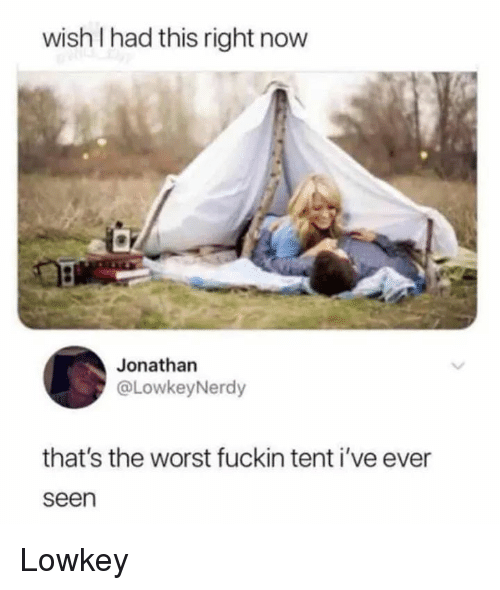 The Worst, Lowkey, and Now: wish I had this right now  Jonathan  @LowkeyNerdy  that's the worst fuckin tent i've ever  seen Lowkey