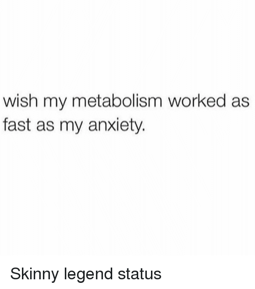Skinny, Anxiety, and Girl Memes: wish my metabolism worked as  fast as my anxiety. Skinny legend status
