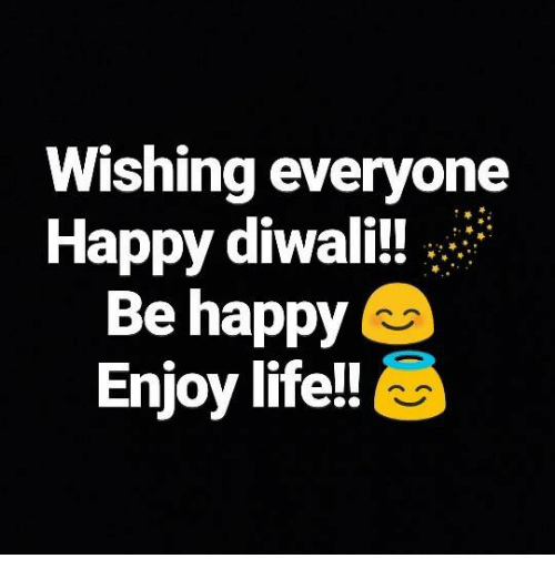 Life, Memes, and Happy: Wishing everyone  Happy diwali!  Be happy  Enjoy life!!