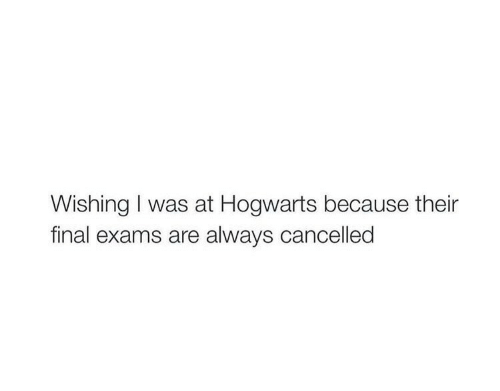 Hogwarts, Final, and Always: Wishing I was at Hogwarts because their  final exams are always cancelled