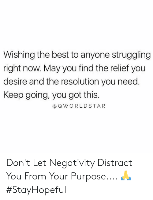 worldstar: Wishing the best to anyone struggling  right now. May you find the relief you  desire and the resolution you need.  Keep going, you got this.  Q WORLDSTAR Don't Let Negativity Distract You From Your Purpose.... 🙏 #StayHopeful