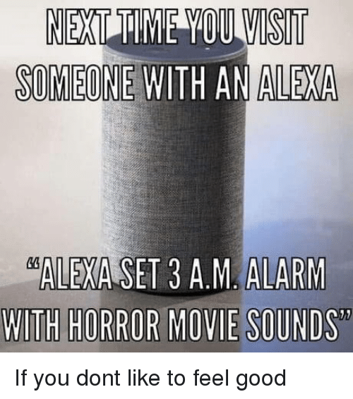 Alarm, Good, and Movie: WISIT  SOMEONE WITH AN ALEXA  ALARM  WITH HORROR MOVIE SOUND  ALEXA SET 3 A.M If you dont like to feel good
