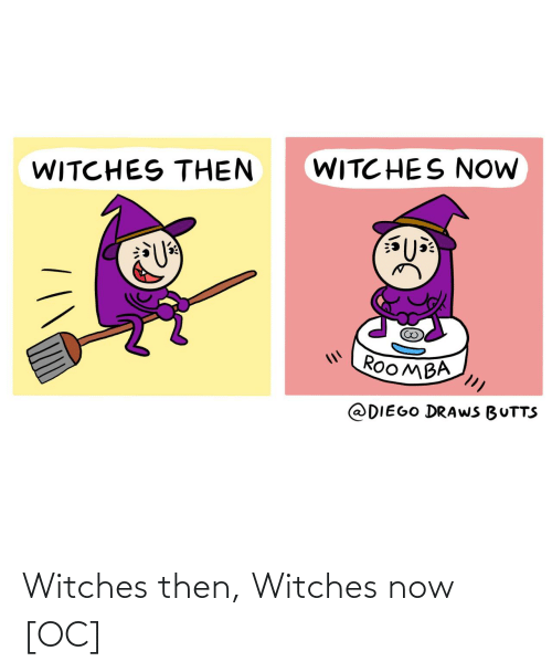 diego: WITC HES NOW  WITCHES THEN  ROOMBA  @DIEGO DRAWS BUTTS Witches then, Witches now [OC]