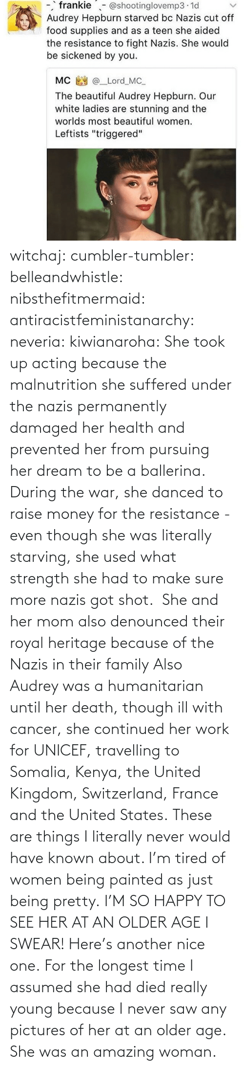 Are: witchaj: cumbler-tumbler:  belleandwhistle:  nibsthefitmermaid:  antiracistfeministanarchy:  neveria:  kiwianaroha: She took up acting because the malnutrition she suffered under the nazis permanently damaged her health and prevented her from pursuing her dream to be a ballerina. During the war, she danced to raise money for the resistance - even though she was literally starving, she used what strength she had to make sure more nazis got shot.  She and her mom also denounced their royal heritage because of the Nazis in their family  Also Audrey was a humanitarian until her death, though ill with cancer, she continued her work for UNICEF, travelling to Somalia, Kenya, the United Kingdom, Switzerland, France and the United States.  These are things I literally never would have known about. I'm tired of women being painted as just being pretty.  I'M SO HAPPY TO SEE HER AT AN OLDER AGE I SWEAR!  Here's another nice one.   For the longest time I assumed she had died really young because I never saw any pictures of her at an older age.  She was an amazing woman.