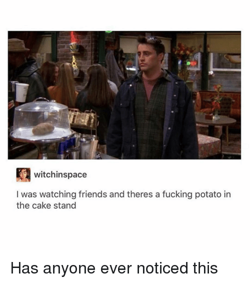 Friends, Fucking, and Memes: witchinspace  I was watching friends and theres a fucking potato in  the cake stand Has anyone ever noticed this