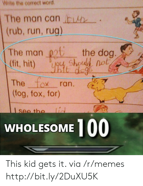 Memes, Run, and Http: Wite the correct word  The man can h  (rub, run, rug)  The man chod not  (fit, hit)  the dog.  it dege  The fox  (fog, fox, for)  ran.  lid  see the  100  WHOLESOME This kid gets it. via /r/memes http://bit.ly/2DuXU5K