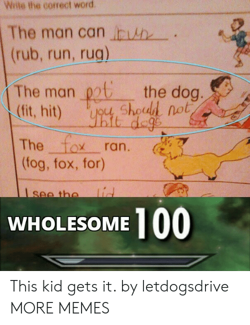 Dank, Memes, and Run: Wite the correct word  The man can h  (rub, run, rug)  The man chod not  (fit, hit)  the dog.  it dege  The fox  (fog, fox, for)  ran.  lid  see the  100  WHOLESOME This kid gets it. by letdogsdrive MORE MEMES