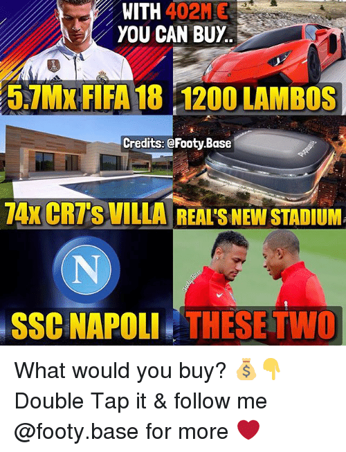 Fifa, Memes, and 🤖: WITH 402ME  YOU CAN BUY  5.1MX FIFA 18 120O LAMBOS  Credits: @Footy Base  74x CRTS VILLA REAI'S NEW STADIUM  SSC NAPOLI THESE TWO What would you buy? 💰👇 Double Tap it & follow me @footy.base for more ❤️