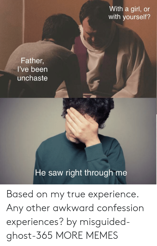 Rough: With a girl, or  with yourself?  Father,  I've been  unchaste  He saw right th rough me Based on my true experience. Any other awkward confession experiences? by misguided-ghost-365 MORE MEMES