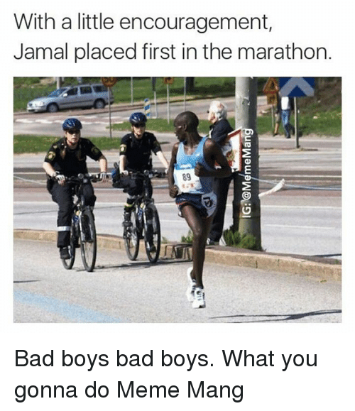Do Memes: With a little encouragement,  Jamal placed first in the marathon.  89 Bad boys bad boys. What you gonna do Meme Mang