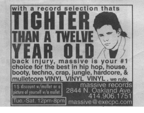 Booty, Best, and House: with a record selection thats  TICHTER  THAN A TWELVE  YEAR OLD  back injury, massive is your #  choice for the best in hip hop, house  booty, techno, crap, jungle, härdcore, &  mulletcore VINYL VINYL VINYL. we rule  1$ discount w/mullet or o  picture of yourself w/o mullet. 2844 N. Oakland Ave  massive records  414.906.1751  Tue.-Sat. 12pm-8pm massive @execpc.com