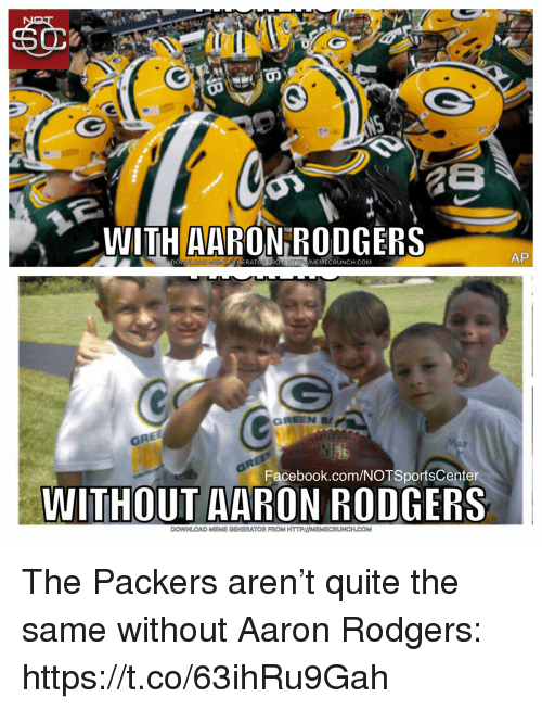 meme generator: WITH AARON RODGERS  DOWNLOAD MENIE CENERATOREROM HTTP/MEMECRUNCH.COM  AP  GRE  Facebook.com/NOTSportsCenter  WITHOUT AARON RODGERS  DOWNLOAD MEME GENERATOR FROM HTTP:MEMECRUNCH.COM The Packers aren't quite the same without Aaron Rodgers: https://t.co/63ihRu9Gah